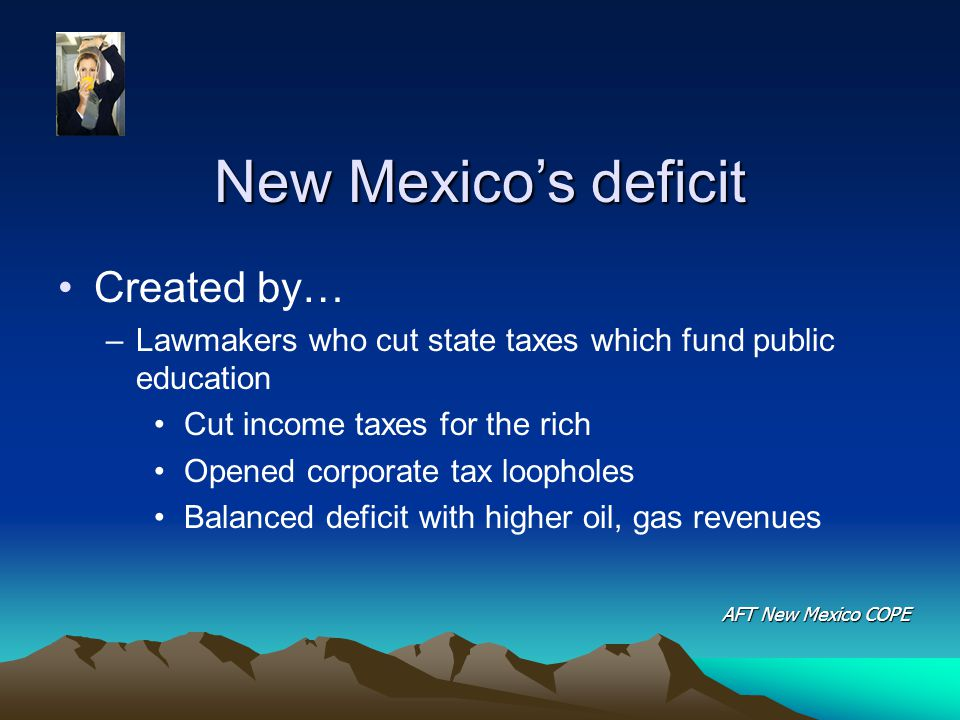New Mexico's deficit Created by… –Lawmakers who cut state taxes which fund public education Cut income taxes for the rich Opened corporate tax loopholes Balanced deficit with higher oil, gas revenues AFT New Mexico COPE