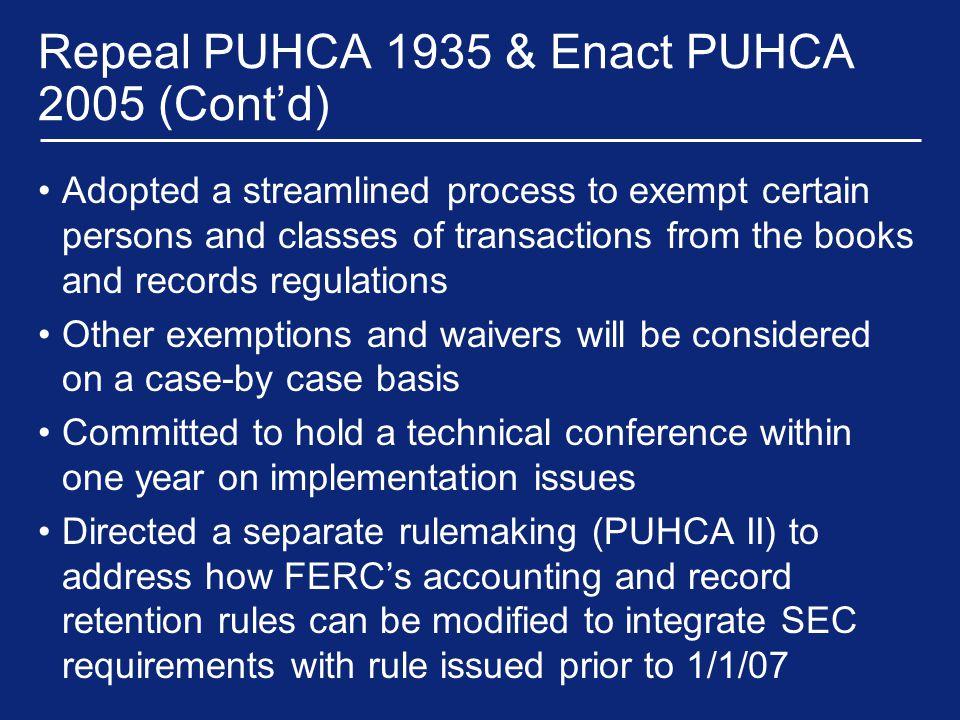 Repeal PUHCA 1935 & Enact PUHCA 2005 (Cont'd) Adopted a streamlined process to exempt certain persons and classes of transactions from the books and records regulations Other exemptions and waivers will be considered on a case-by case basis Committed to hold a technical conference within one year on implementation issues Directed a separate rulemaking (PUHCA II) to address how FERC's accounting and record retention rules can be modified to integrate SEC requirements with rule issued prior to 1/1/07