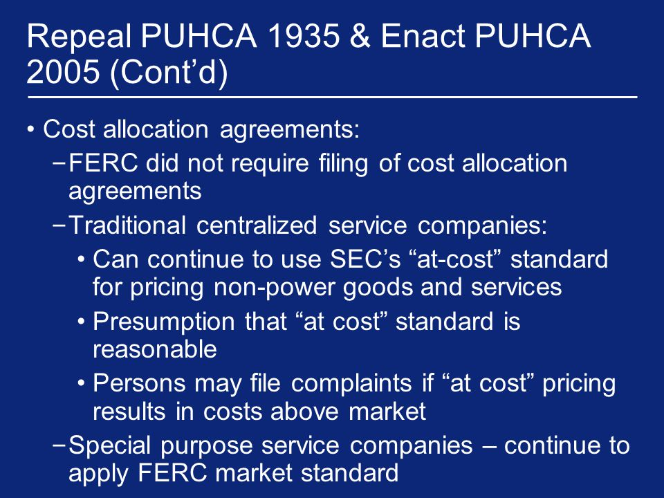 Repeal PUHCA 1935 & Enact PUHCA 2005 (Cont'd) Cost allocation agreements: – FERC did not require filing of cost allocation agreements – Traditional centralized service companies: Can continue to use SEC's at-cost standard for pricing non-power goods and services Presumption that at cost standard is reasonable Persons may file complaints if at cost pricing results in costs above market – Special purpose service companies – continue to apply FERC market standard