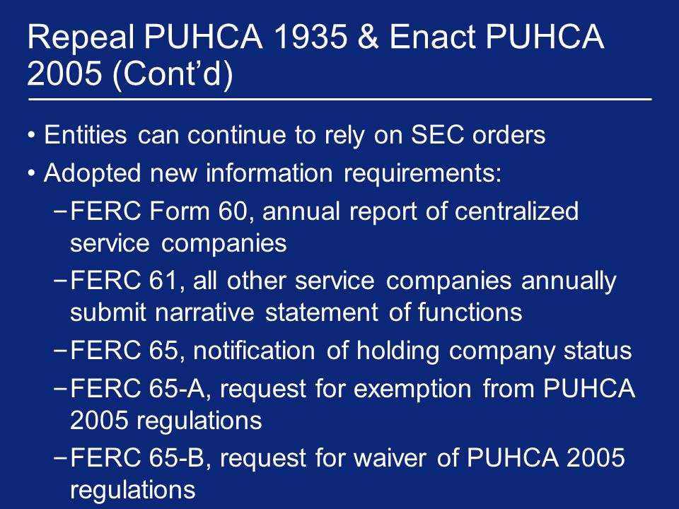 Repeal PUHCA 1935 & Enact PUHCA 2005 (Cont'd) Entities can continue to rely on SEC orders Adopted new information requirements: – FERC Form 60, annual report of centralized service companies – FERC 61, all other service companies annually submit narrative statement of functions – FERC 65, notification of holding company status – FERC 65-A, request for exemption from PUHCA 2005 regulations – FERC 65-B, request for waiver of PUHCA 2005 regulations