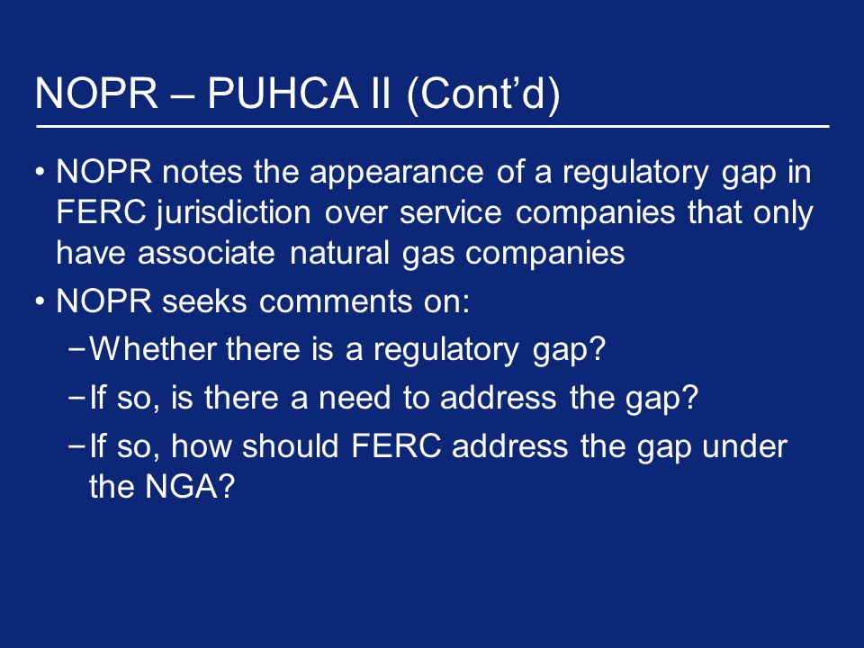 NOPR – PUHCA II (Cont'd) NOPR notes the appearance of a regulatory gap in FERC jurisdiction over service companies that only have associate natural gas companies NOPR seeks comments on: – Whether there is a regulatory gap.