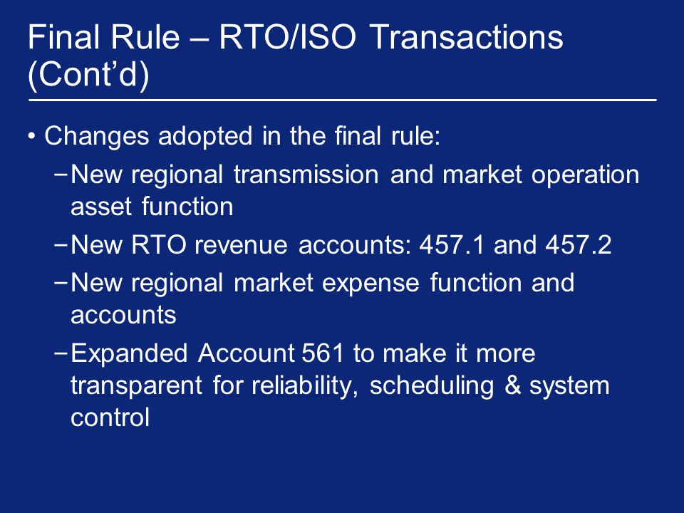 Final Rule – RTO/ISO Transactions (Cont'd) Changes adopted in the final rule: – New regional transmission and market operation asset function – New RTO revenue accounts: 457.1 and 457.2 – New regional market expense function and accounts – Expanded Account 561 to make it more transparent for reliability, scheduling & system control