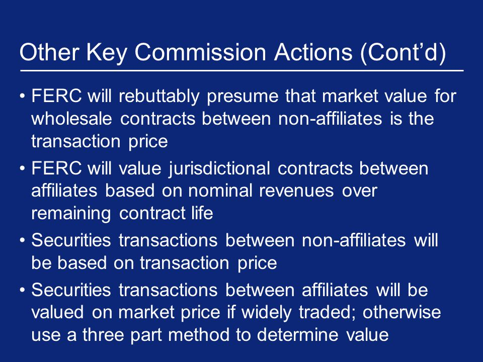 Other Key Commission Actions (Cont'd) FERC will rebuttably presume that market value for wholesale contracts between non-affiliates is the transaction price FERC will value jurisdictional contracts between affiliates based on nominal revenues over remaining contract life Securities transactions between non-affiliates will be based on transaction price Securities transactions between affiliates will be valued on market price if widely traded; otherwise use a three part method to determine value