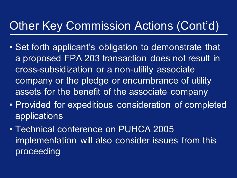Other Key Commission Actions (Cont'd) Set forth applicant's obligation to demonstrate that a proposed FPA 203 transaction does not result in cross-subsidization or a non-utility associate company or the pledge or encumbrance of utility assets for the benefit of the associate company Provided for expeditious consideration of completed applications Technical conference on PUHCA 2005 implementation will also consider issues from this proceeding