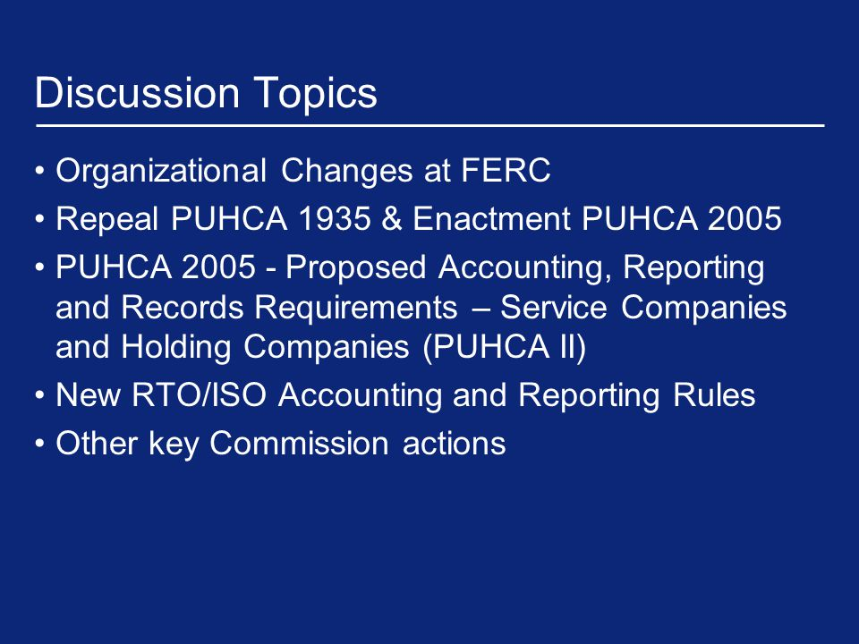 Other Key Commission Actions (Cont'd) For holding company mergers and acquisitions between non-affiliates, market value will be transaction price or consideration paid For mergers and acquisitions involving affiliates, FERC will use the book cost of all of a company's assets to measure the value