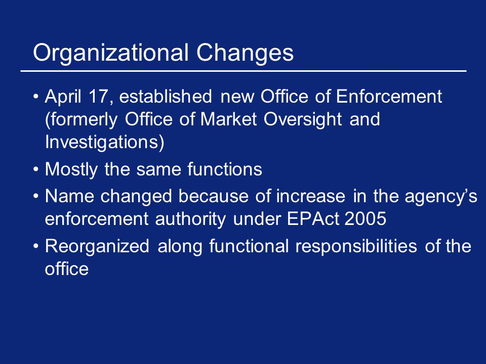 Organizational Changes April 17, established new Office of Enforcement (formerly Office of Market Oversight and Investigations) Mostly the same functions Name changed because of increase in the agency's enforcement authority under EPAct 2005 Reorganized along functional responsibilities of the office