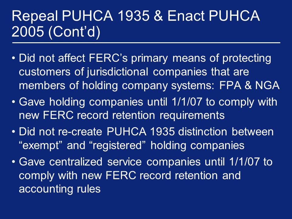 Repeal PUHCA 1935 & Enact PUHCA 2005 (Cont'd) Did not affect FERC's primary means of protecting customers of jurisdictional companies that are members of holding company systems: FPA & NGA Gave holding companies until 1/1/07 to comply with new FERC record retention requirements Did not re-create PUHCA 1935 distinction between exempt and registered holding companies Gave centralized service companies until 1/1/07 to comply with new FERC record retention and accounting rules