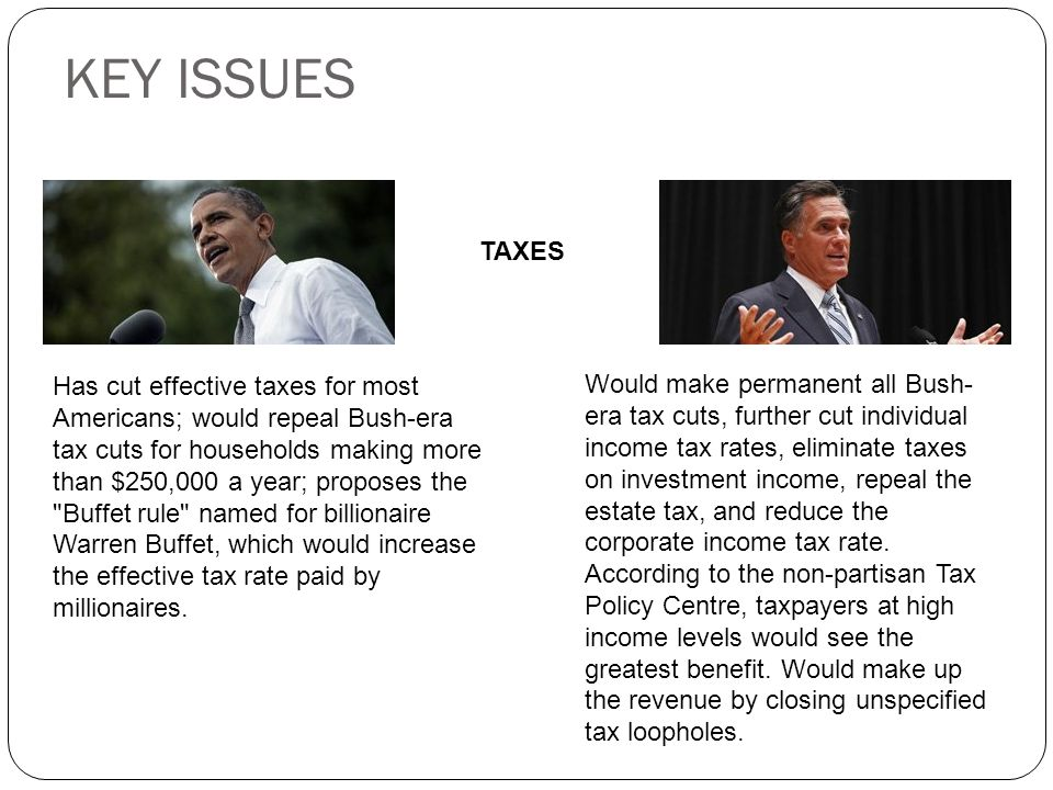 KEY ISSUES TAXES Has cut effective taxes for most Americans; would repeal Bush-era tax cuts for households making more than $250,000 a year; proposes the Buffet rule named for billionaire Warren Buffet, which would increase the effective tax rate paid by millionaires.