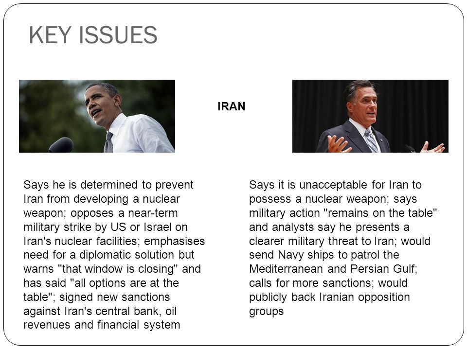 KEY ISSUES IRAN Says he is determined to prevent Iran from developing a nuclear weapon; opposes a near-term military strike by US or Israel on Iran s nuclear facilities; emphasises need for a diplomatic solution but warns that window is closing and has said all options are at the table ; signed new sanctions against Iran s central bank, oil revenues and financial system Says it is unacceptable for Iran to possess a nuclear weapon; says military action remains on the table and analysts say he presents a clearer military threat to Iran; would send Navy ships to patrol the Mediterranean and Persian Gulf; calls for more sanctions; would publicly back Iranian opposition groups
