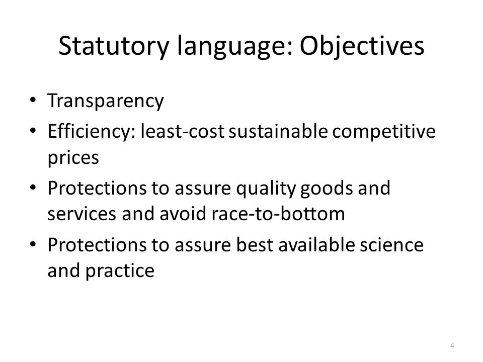 Statutory language: Objectives Transparency Efficiency: least-cost sustainable competitive prices Protections to assure quality goods and services and avoid race-to-bottom Protections to assure best available science and practice 4