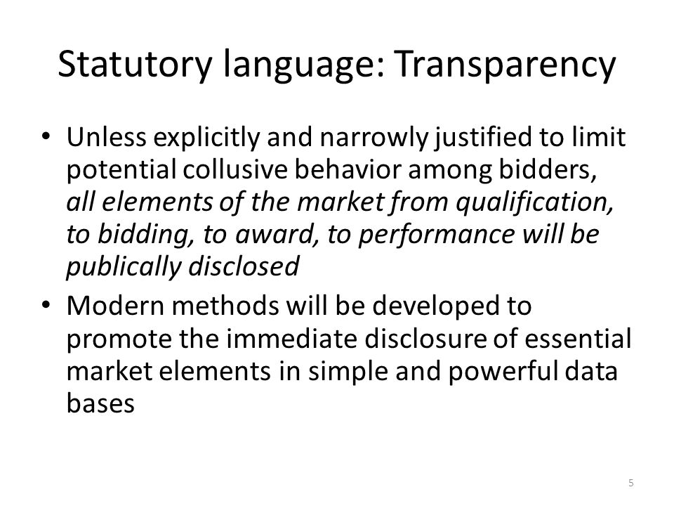 Statutory language: Transparency Unless explicitly and narrowly justified to limit potential collusive behavior among bidders, all elements of the market from qualification, to bidding, to award, to performance will be publically disclosed Modern methods will be developed to promote the immediate disclosure of essential market elements in simple and powerful data bases 5