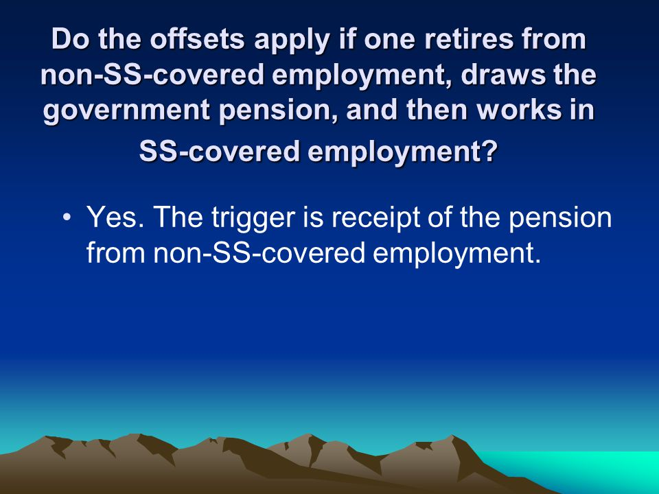 Do the offsets apply if one retires from non-SS-covered employment, draws the government pension, and then works in SS-covered employment.