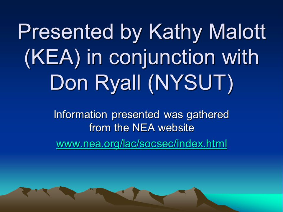Presented by Kathy Malott (KEA) in conjunction with Don Ryall (NYSUT) Information presented was gathered from the NEA website www.nea.org/lac/socsec/index.html