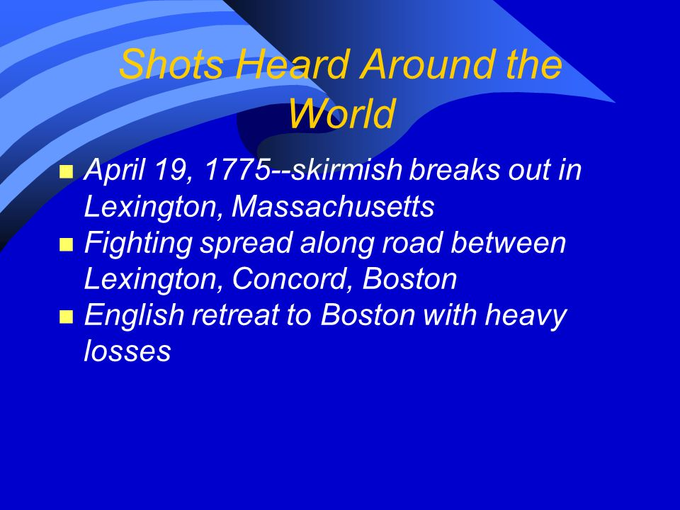 Shots Heard Around the World n April 19, 1775--skirmish breaks out in Lexington, Massachusetts n Fighting spread along road between Lexington, Concord
