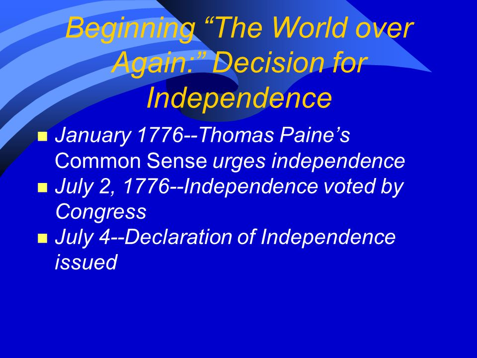 """Beginning """"The World over Again:"""" Decision for Independence n January 1776--Thomas Paine's Common Sense urges independence n July 2, 1776--Independenc"""