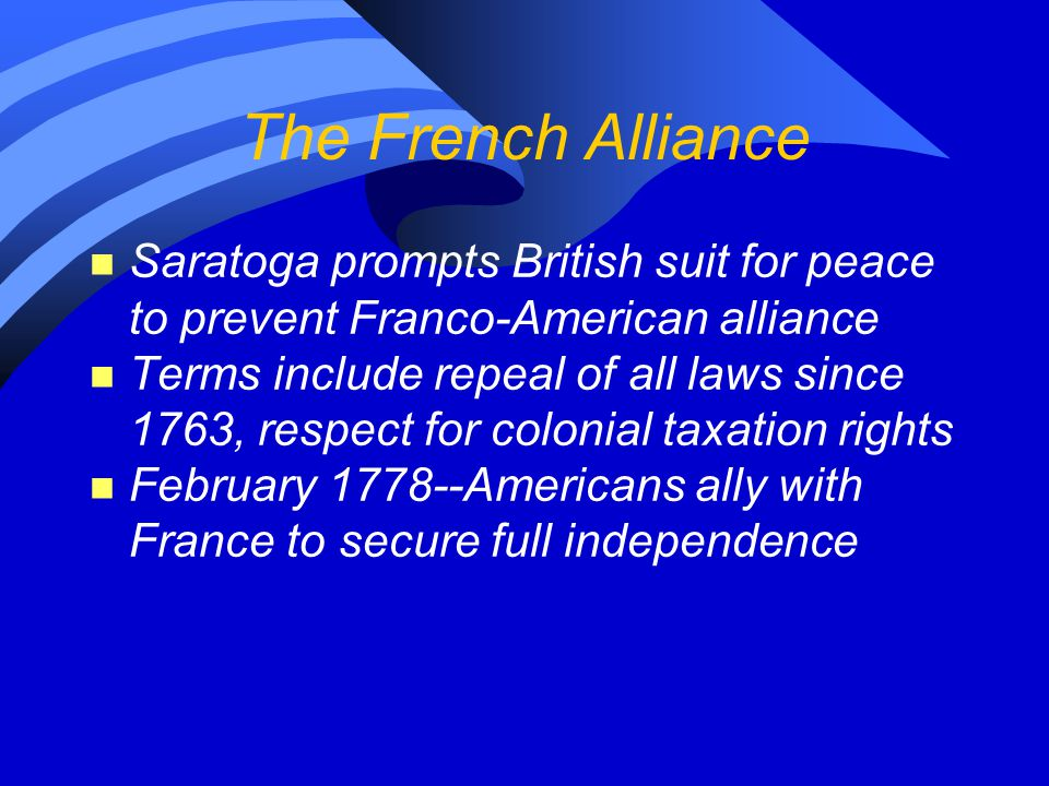 The French Alliance n Saratoga prompts British suit for peace to prevent Franco-American alliance n Terms include repeal of all laws since 1763, respe