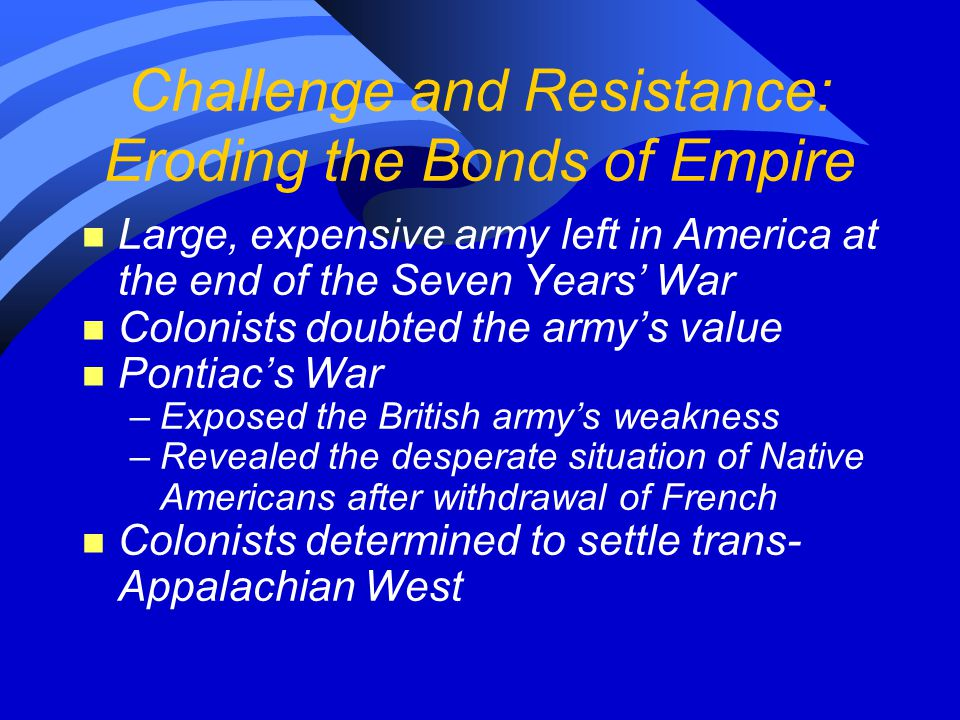 Challenge and Resistance: Eroding the Bonds of Empire n Large, expensive army left in America at the end of the Seven Years' War n Colonists doubted t
