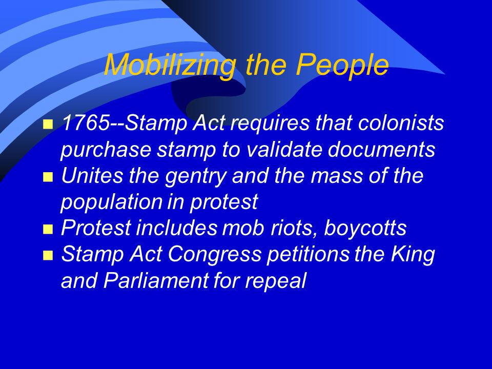 Mobilizing the People n 1765--Stamp Act requires that colonists purchase stamp to validate documents n Unites the gentry and the mass of the populatio