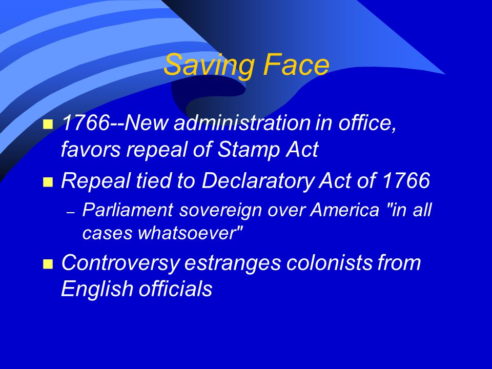 Saving Face n 1766--New administration in office, favors repeal of Stamp Act n Repeal tied to Declaratory Act of 1766 – Parliament sovereign over Amer