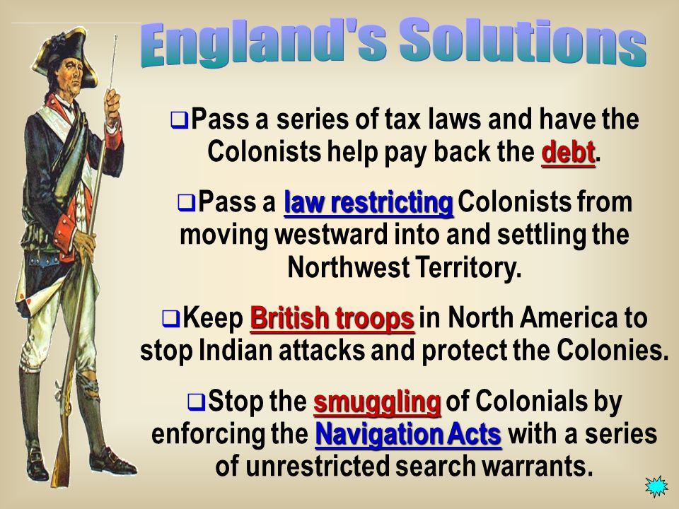 debt  Pass a series of tax laws and have the Colonists help pay back the debt.
