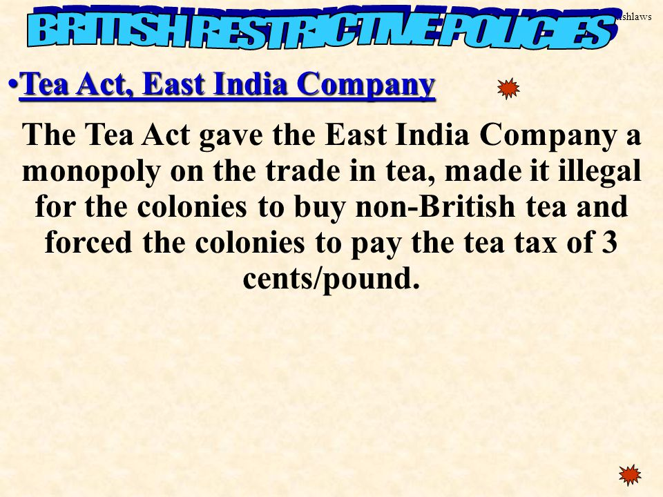 Britishlaws Tea Act, East India CompanyTea Act, East India Company The Tea Act gave the East India Company a monopoly on the trade in tea, made it illegal for the colonies to buy non-British tea and forced the colonies to pay the tea tax of 3 cents/pound.