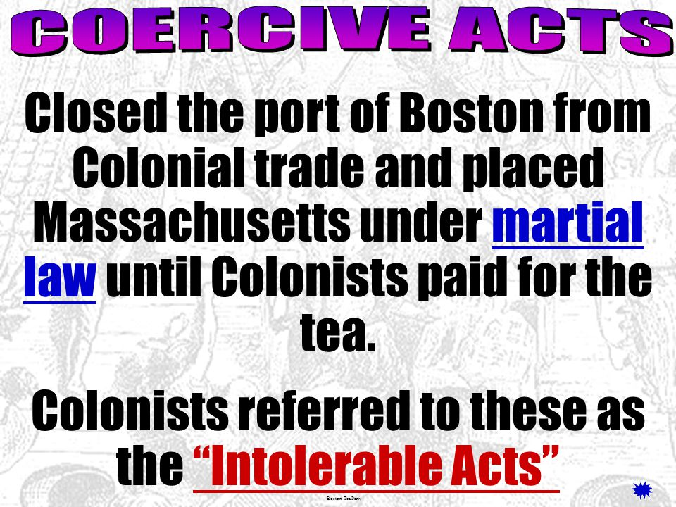 Boston Tea Party Closed the port of Boston from Colonial trade and placed Massachusetts under martial law until Colonists paid for the tea.