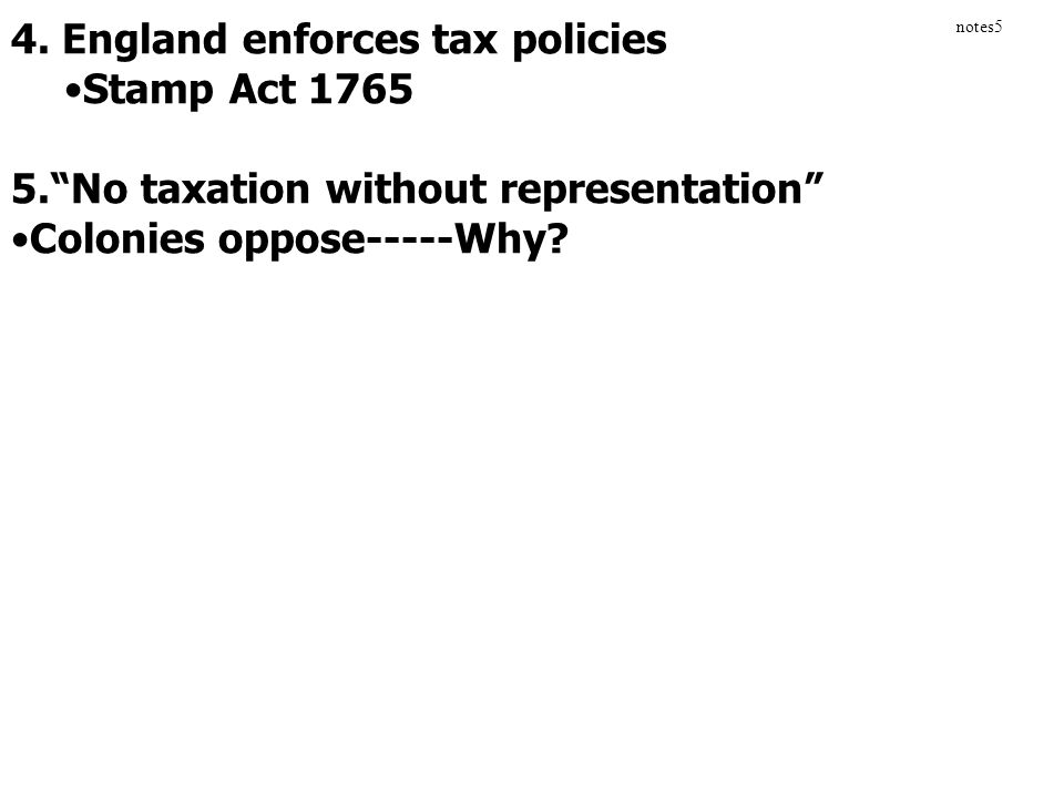 """4. England enforces tax policies Stamp Act 1765 5.""""No taxation without representation"""" Colonies oppose-----Why? notes5"""