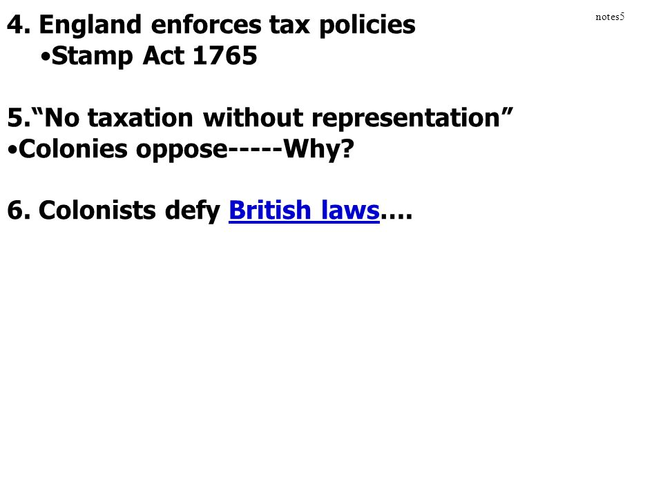 """4. England enforces tax policies Stamp Act 1765 5.""""No taxation without representation"""" Colonies oppose-----Why? 6. Colonists defy British laws…. notes"""