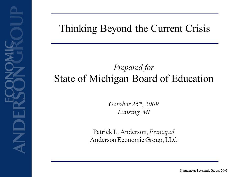 © Anderson Economic Group, 2009 Thinking Beyond the Current Crisis Prepared for State of Michigan Board of Education October 26 th, 2009 Lansing, MI Patrick L.