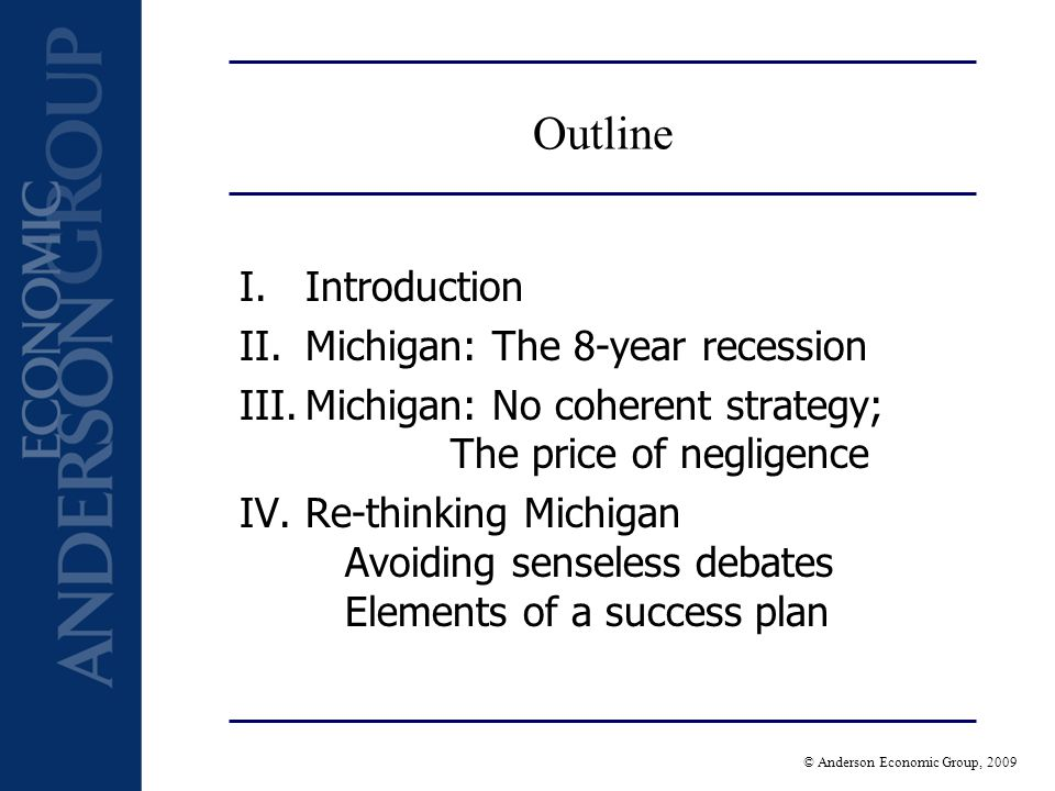 © Anderson Economic Group, 2009 Outline I.Introduction II.Michigan: The 8-year recession III.Michigan: No coherent strategy; The price of negligence IV.Re-thinking Michigan Avoiding senseless debates Elements of a success plan