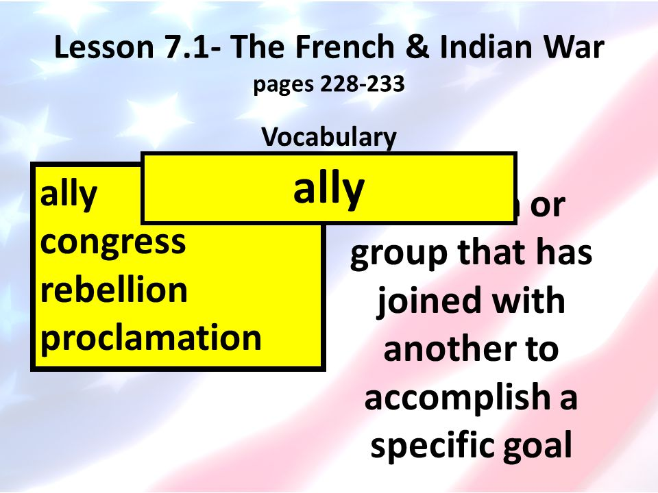 Lesson 7.1- The French & Indian War pages 228-233 Vocabulary ally congress rebellion proclamation an official announcement proclamation