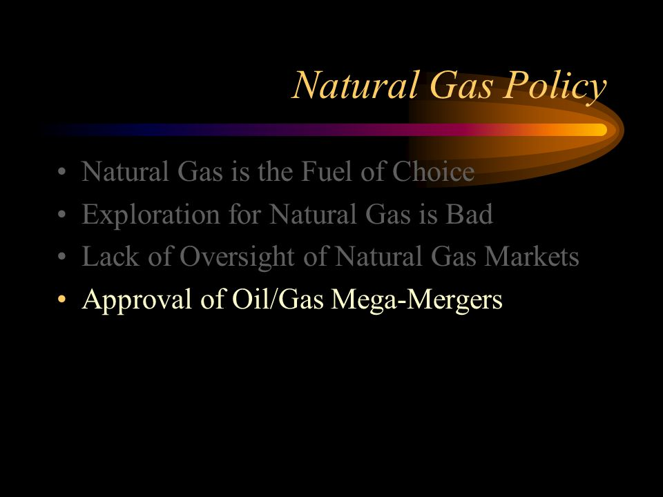 Natural Gas Policy Natural Gas is the Fuel of Choice Exploration for Natural Gas is Bad Lack of Oversight of Natural Gas Markets Approval of Oil/Gas Mega-Mergers