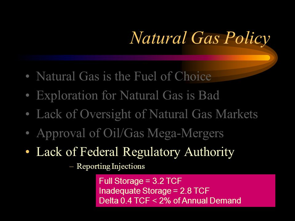 Natural Gas Policy Natural Gas is the Fuel of Choice Exploration for Natural Gas is Bad Lack of Oversight of Natural Gas Markets Approval of Oil/Gas Mega-Mergers Lack of Federal Regulatory Authority –Reporting Injections Full Storage = 3.2 TCF Inadequate Storage = 2.8 TCF Delta 0.4 TCF < 2% of Annual Demand