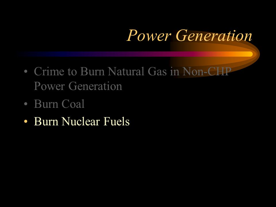 Power Generation Crime to Burn Natural Gas in Non-CHP Power Generation Burn Coal Burn Nuclear Fuels