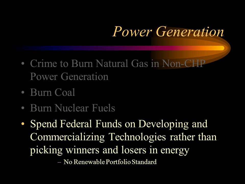Power Generation Crime to Burn Natural Gas in Non-CHP Power Generation Burn Coal Burn Nuclear Fuels Spend Federal Funds on Developing and Commercializing Technologies rather than picking winners and losers in energy –No Renewable Portfolio Standard