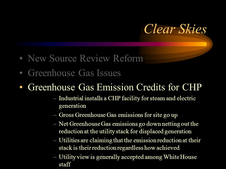 Clear Skies New Source Review Reform Greenhouse Gas Issues Greenhouse Gas Emission Credits for CHP –Industrial installs a CHP facility for steam and electric generation –Gross Greenhouse Gas emissions for site go up –Net Greenhouse Gas emissions go down netting out the reduction at the utility stack for displaced generation –Utilities are claiming that the emission reduction at their stack is their reduction regardless how achieved –Utility view is generally accepted among White House staff