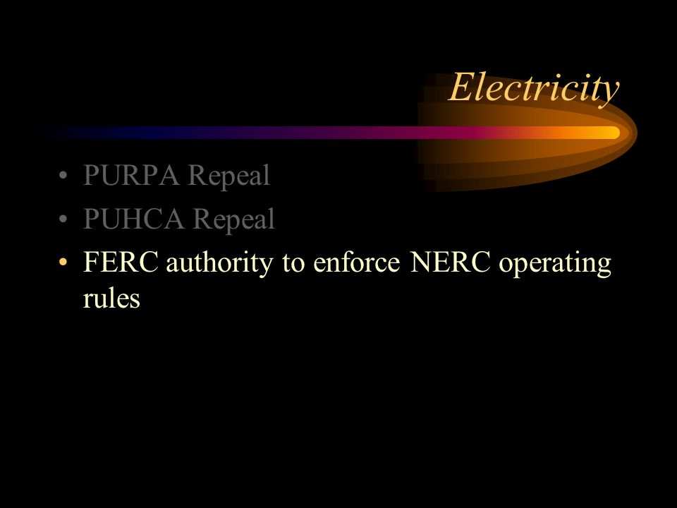Electricity PURPA Repeal PUHCA Repeal FERC authority to enforce NERC operating rules
