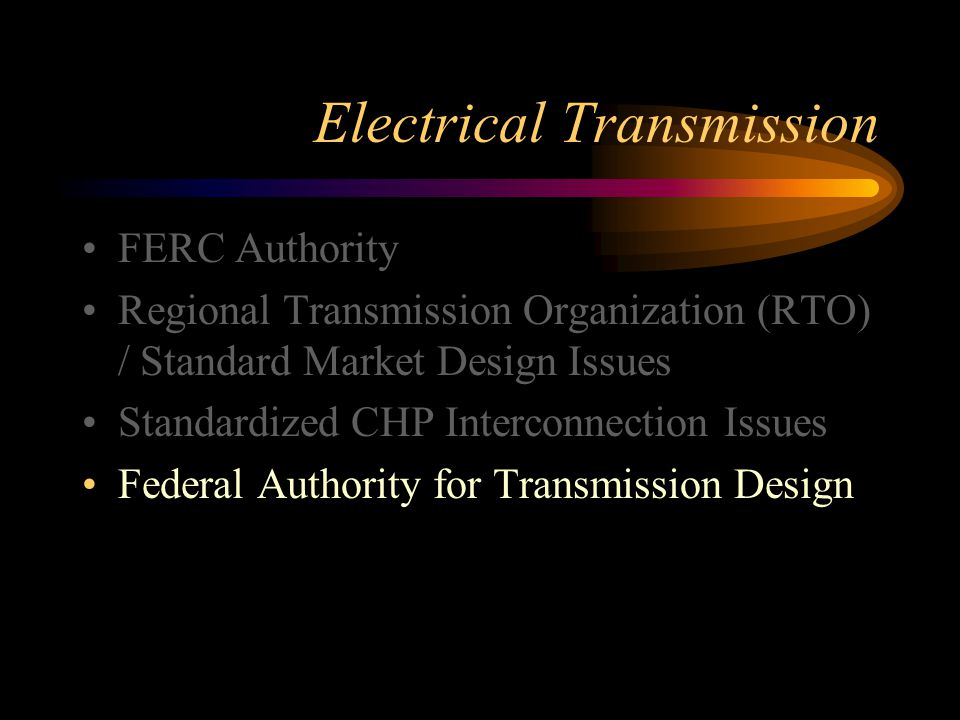Electrical Transmission FERC Authority Regional Transmission Organization (RTO) / Standard Market Design Issues Standardized CHP Interconnection Issues Federal Authority for Transmission Design