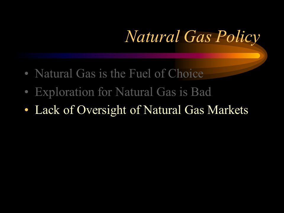 Natural Gas Policy Natural Gas is the Fuel of Choice Exploration for Natural Gas is Bad Lack of Oversight of Natural Gas Markets