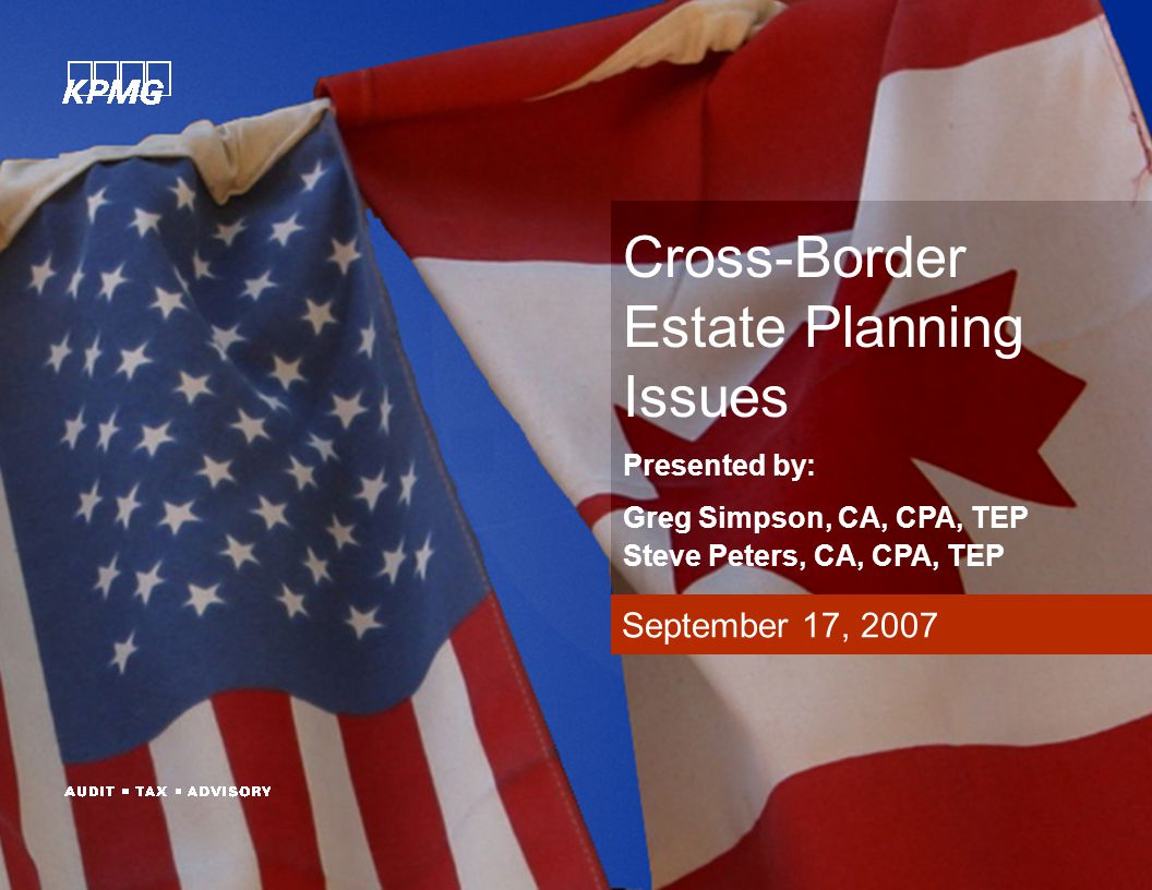 September 17, 2007 Cross-Border Estate Planning Issues Presented by: Greg Simpson, CA, CPA, TEP Steve Peters, CA, CPA, TEP