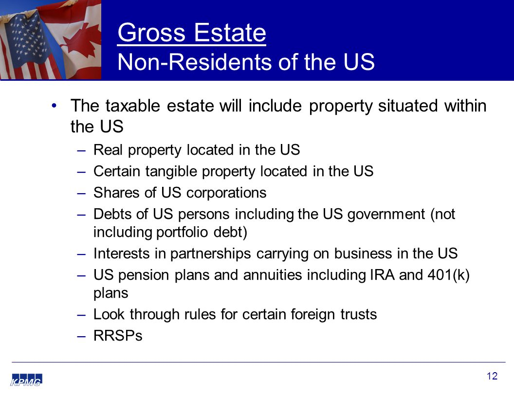 12 Gross Estate Non-Residents of the US The taxable estate will include property situated within the US –Real property located in the US –Certain tangible property located in the US –Shares of US corporations –Debts of US persons including the US government (not including portfolio debt) –Interests in partnerships carrying on business in the US –US pension plans and annuities including IRA and 401(k) plans –Look through rules for certain foreign trusts –RRSPs