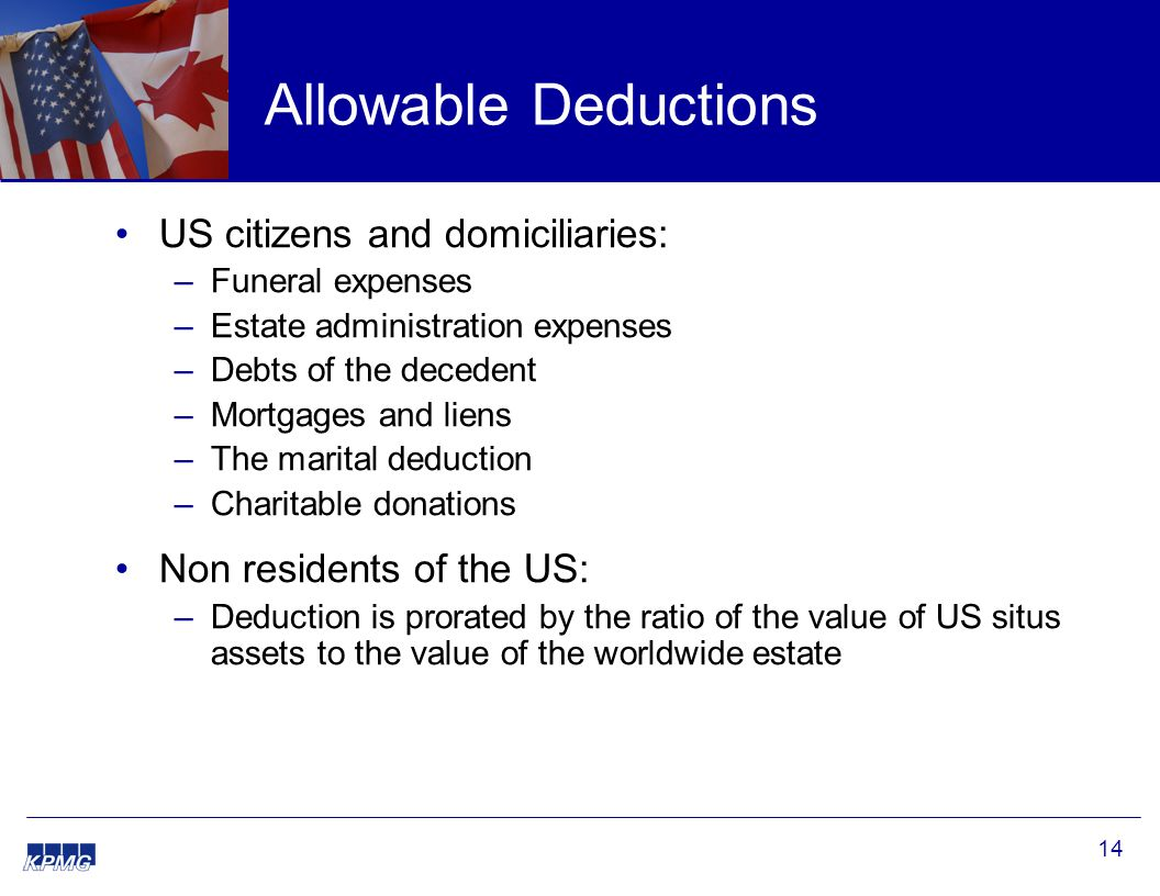 14 Allowable Deductions US citizens and domiciliaries: –Funeral expenses –Estate administration expenses –Debts of the decedent –Mortgages and liens –The marital deduction –Charitable donations Non residents of the US: –Deduction is prorated by the ratio of the value of US situs assets to the value of the worldwide estate