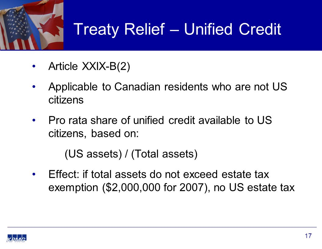 17 Treaty Relief – Unified Credit Article XXIX-B(2) Applicable to Canadian residents who are not US citizens Pro rata share of unified credit available to US citizens, based on: (US assets) / (Total assets) Effect: if total assets do not exceed estate tax exemption ($2,000,000 for 2007), no US estate tax