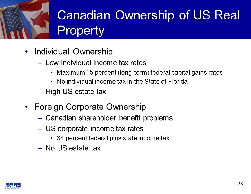 23 Canadian Ownership of US Real Property Individual Ownership –Low individual income tax rates Maximum 15 percent (long-term) federal capital gains rates No individual income tax in the State of Florida –High US estate tax Foreign Corporate Ownership –Canadian shareholder benefit problems –US corporate income tax rates 34 percent federal plus state income tax –No US estate tax