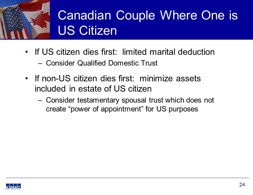 24 Canadian Couple Where One is US Citizen If US citizen dies first: limited marital deduction –Consider Qualified Domestic Trust If non-US citizen dies first: minimize assets included in estate of US citizen –Consider testamentary spousal trust which does not create power of appointment for US purposes