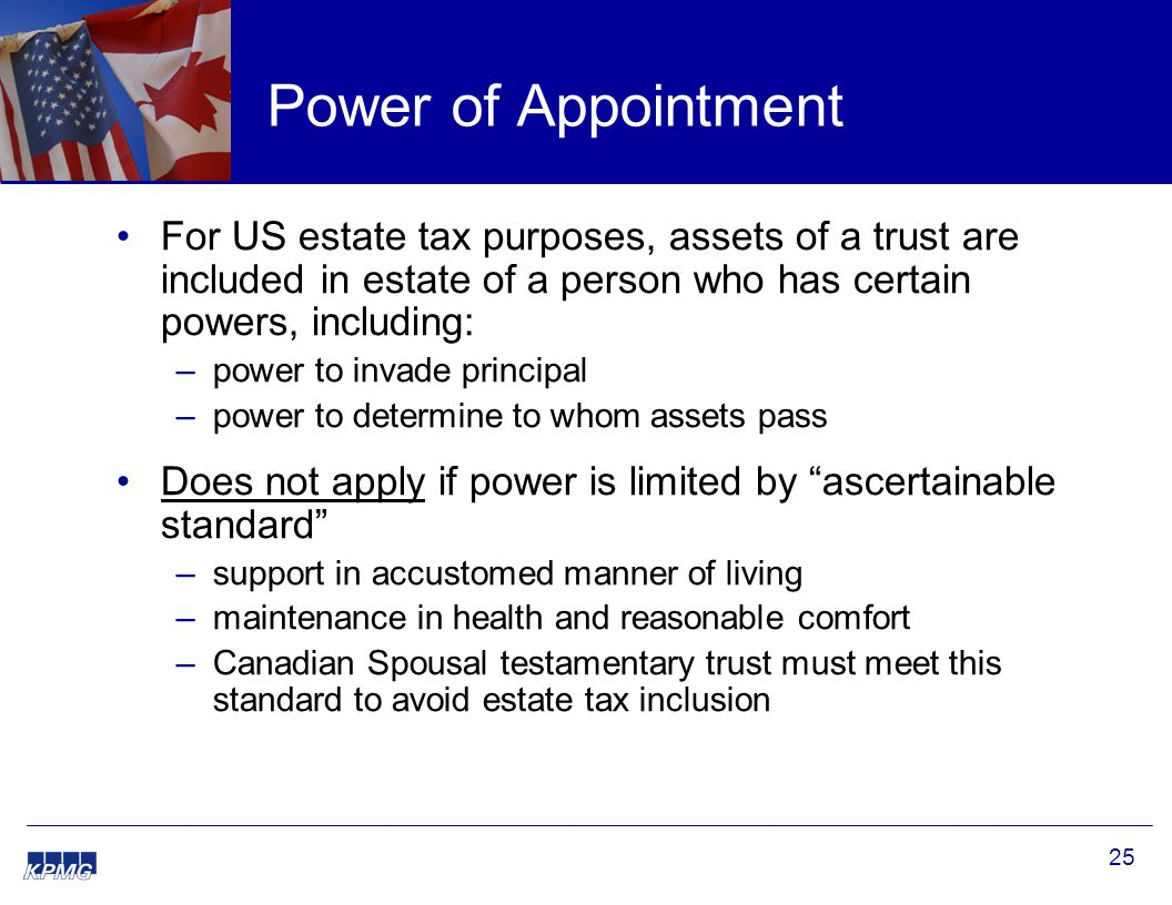25 Power of Appointment For US estate tax purposes, assets of a trust are included in estate of a person who has certain powers, including: –power to invade principal –power to determine to whom assets pass Does not apply if power is limited by ascertainable standard –support in accustomed manner of living –maintenance in health and reasonable comfort –Canadian Spousal testamentary trust must meet this standard to avoid estate tax inclusion