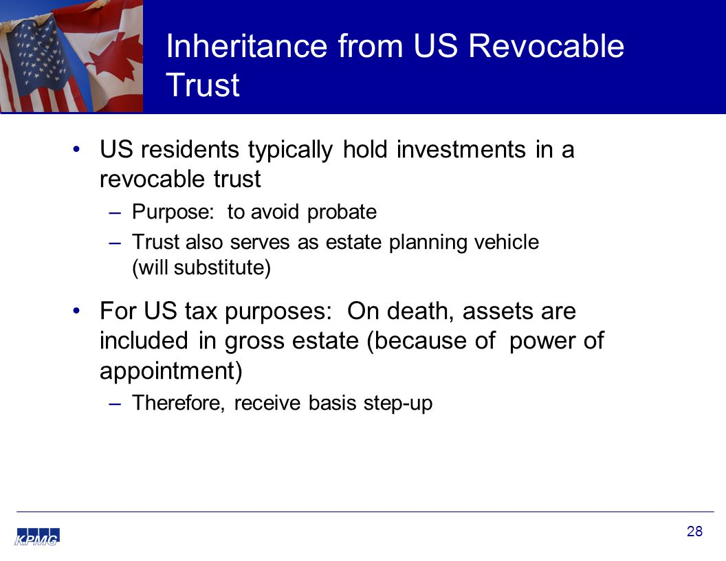 28 Inheritance from US Revocable Trust US residents typically hold investments in a revocable trust –Purpose: to avoid probate –Trust also serves as e