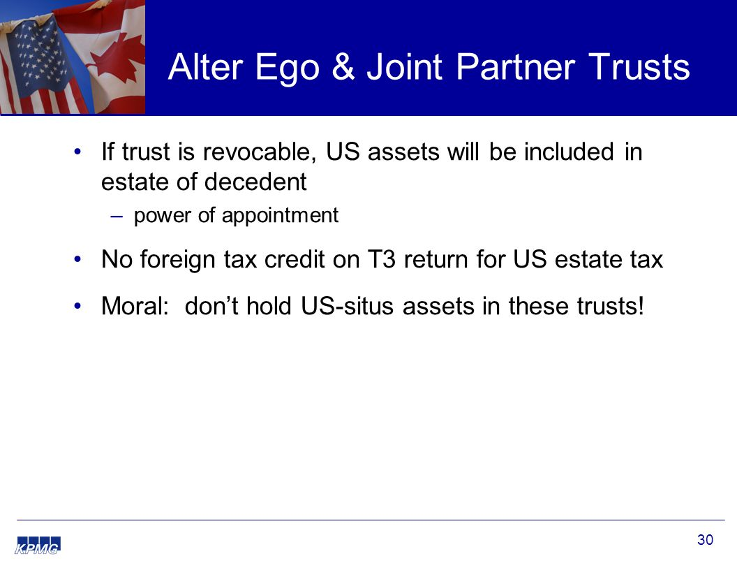 30 Alter Ego & Joint Partner Trusts If trust is revocable, US assets will be included in estate of decedent –power of appointment No foreign tax credit on T3 return for US estate tax Moral: don't hold US-situs assets in these trusts!