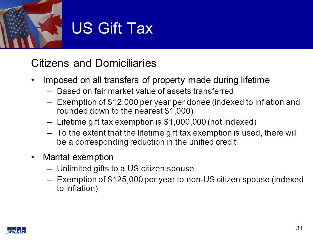 31 US Gift Tax Citizens and Domiciliaries Imposed on all transfers of property made during lifetime –Based on fair market value of assets transferred –Exemption of $12,000 per year per donee (indexed to inflation and rounded down to the nearest $1,000) –Lifetime gift tax exemption is $1,000,000 (not indexed) –To the extent that the lifetime gift tax exemption is used, there will be a corresponding reduction in the unified credit Marital exemption –Unlimited gifts to a US citizen spouse –Exemption of $125,000 per year to non-US citizen spouse (indexed to inflation)