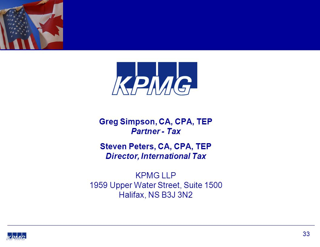 33 Greg Simpson, CA, CPA, TEP Partner - Tax Steven Peters, CA, CPA, TEP Director, International Tax KPMG LLP 1959 Upper Water Street, Suite 1500 Halif